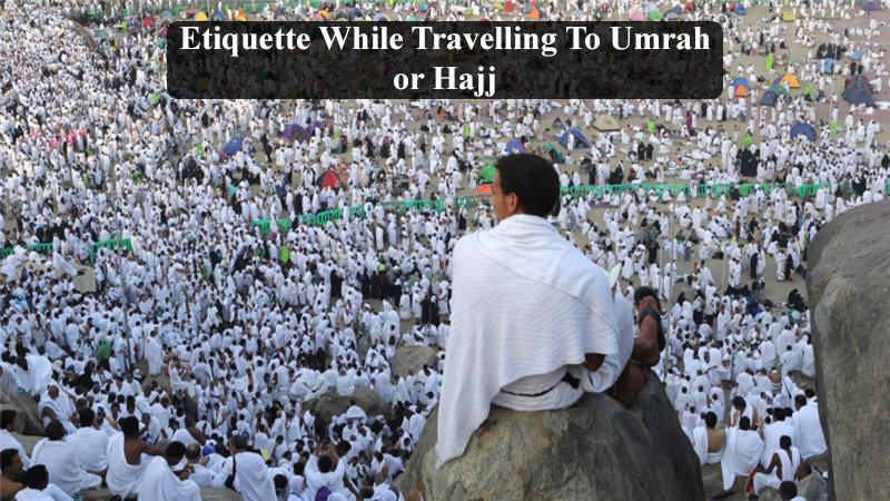 Etiquette While Travelling To Umrah or Hajj